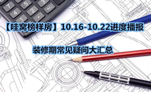 【哇窝榜样房】10.16-10.22进度播报,装修期常见疑问大汇总。